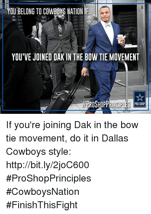 Dallas Cowboy: OUBELONG TO COWBoys NATION IF  YOU'VE JOINED DAK IN THE BOW TIE MOVEMENT  PRO SHOP If you're joining Dak in the bow tie movement, do it in Dallas Cowboys style: http://bit.ly/2joC600  #ProShopPrinciples #CowboysNation #FinishThisFight