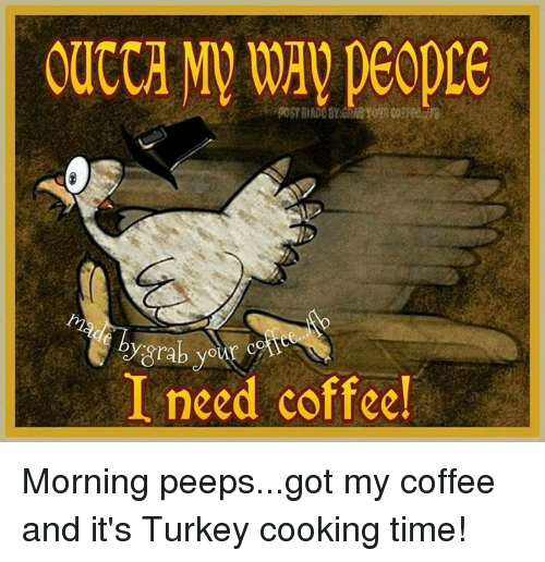 Post Mades: OUCCA MV way peopre  POST mADe Brane  @grabyear care  I need coffee! Morning peeps...got my coffee and it's Turkey cooking time!