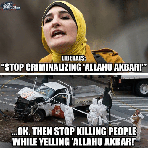 "Allahu Akbar, Rent, and Com: OUDER  ROWDER.cOM  LIBERALS:  ""STOP CRIMINALIZING ALLAHU AKBAR!""  RENT MES  .OK. THEN STOP KILLING PEOPLE  WHILE YELLING ALLAHU AKBARP"