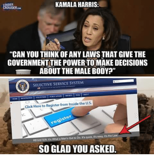 "Click, Memes, and Power: OUDER  ROWDER.  KAMALA HARRIS:  ""CAN YOU THINK OF ANY LAWS THAT GIVE THE  GOVERNMENT THE POWER TOMAKE DECISIONS  ABOUT THE MALE BODY?""  SELECTIVE SERVICE SYSTEM  Click Here to Register from Inside the U.S  REGISTER rs What a Man's Got to Do, It's quick, in's easy, it's the Law  SO GLAD YOU ASKED."