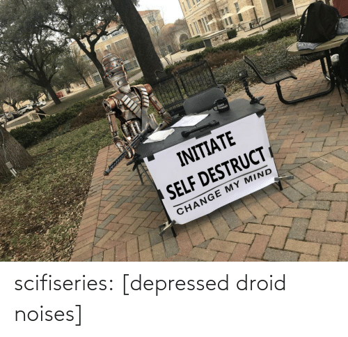 initiate: OUDER  tROWDER  INITIATE  SELF DESTRUCT  CHANGE MY MIND scifiseries:  [depressed droid noises]