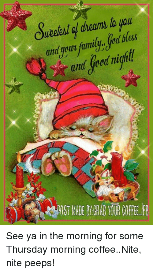 Post Mades: OueetAt QL dream, to 4011  and ue ur family.. God bless  and your tumuu.. God bless  and Good night  arttlSeednight  怨POST MADE BY GRAB YOUR Mik&B See ya in the morning for some Thursday morning coffee..Nite, nite peeps!