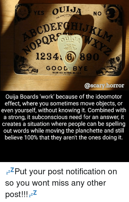 """Anaconda, Memes, and Ouija: OUIJ  YES NO  CDEF  12346 890  GOOD BYE  WILLIAM FULD, BALTIMORE, MD,  SA  Scary  horror  Ouija Boards """"work' because of the ideomotor  effect, where you sometimes move objects, or  even yourself, without knowing it. Combined with  a strong, it subconscious need for an answer, it  creates a situation where people can be spelling  out words while moving the planchette and still  believe 100% that they aren't the ones doing it. 💤Put your post notification on so you wont miss any other post!!!💤"""