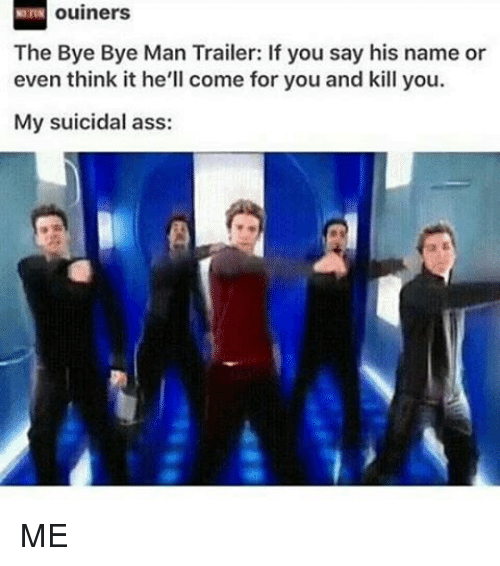 Memes, 🤖, and Bye: ouiners  The Bye Bye Man Trailer: If you say his name or  even think it he'll come for you and kill you.  My suicidal ass: ME