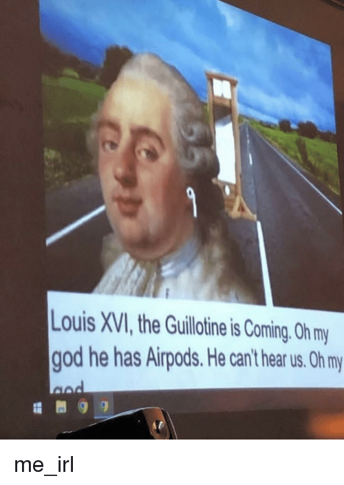 the guillotine: ouis XVI,the Guillotine is Coming. 0h my  god he has Airpods. He can't hear us. Oh my me_irl