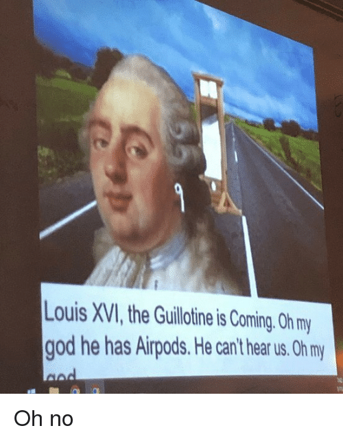 the guillotine: ouis XVI, the Guillotine is Coming. Oh my  god he has Airpods. He can't hear us. Oh m Oh no