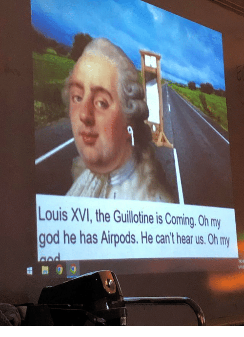the guillotine: ouis XVI, the Guillotine is Coming. Oh my  god he has Airpods. He can't hear us. Oh m