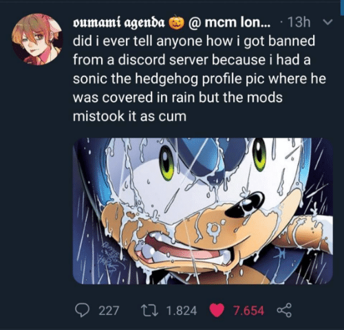 mcm: oumami agenda O @ mcm lon... · 13h  did i ever tell anyone how i got banned  from a discord server because i had a  sonic the hedgehog profile pic where he  was covered in rain but the mods  mistook it as cum  27 1.824  227  7.654