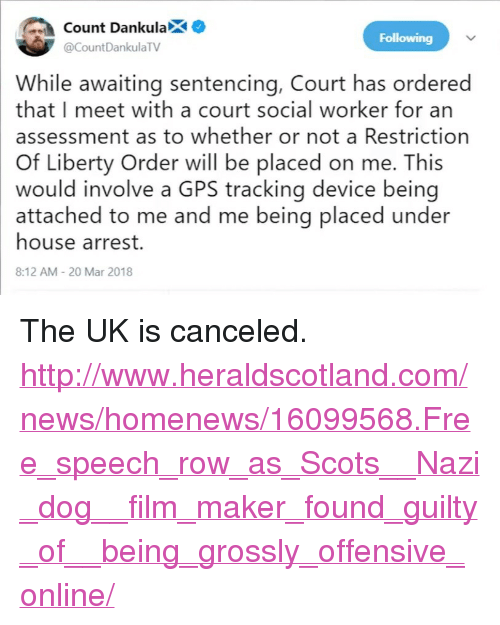"""awaiting: ount DankulaX  Following  @CountDankulaTV  While awaiting sentencing, Court has ordered  that I meet with a court social worker for an  assessment as to whether or not a Restriction  Of Liberty Order will be placed on me. This  would involve a GPS tracking device being  attached to me and me being placed under  house arrest.  8:12 AM 20 Mar 2018 <p>The UK is canceled.</p>  <p><a href=""""http://www.heraldscotland.com/news/homenews/16099568.Free_speech_row_as_Scots__Nazi_dog__film_maker_found_guilty_of__being_grossly_offensive_online/"""">http://www.heraldscotland.com/news/homenews/16099568.Free_speech_row_as_Scots__Nazi_dog__film_maker_found_guilty_of__being_grossly_offensive_online/</a></p>"""