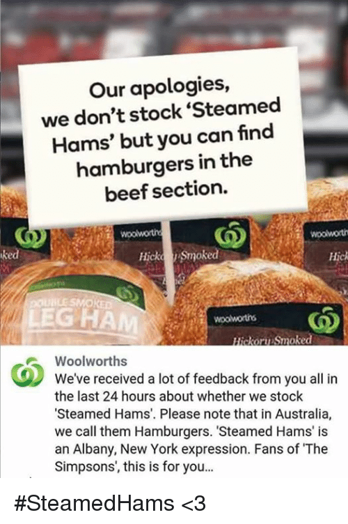 "Steamed Hams: Our apologies,  we don't stock Steamed  Hams' but you can find  hamburgers in the  beef section.  Hicka Smoked  Hick  poul LESMOKED  LEGHAM  ckoru Smoke  Woolworths  We've received a lot of feedback from you all in  the last 24 hours about whether we stock  ""Steamed Hams. Please note that in Australia,  we call them Hamburgers. 'Steamed Hams' is  an Albany, New York expression. Fans of The  Simpsons, this is for you... #SteamedHams <3"