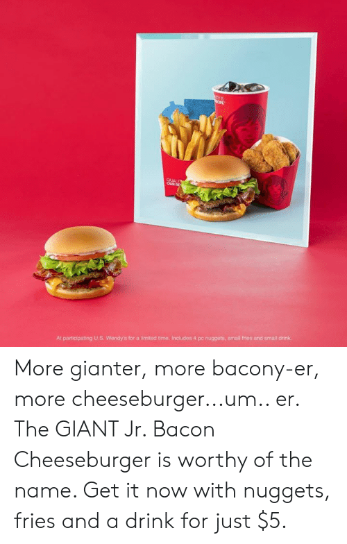 cheeseburger: OUR  At participating U.S. Wendy's for a limited time. Includes 4 pc nuggets, small fries and small drink. More gianter, more bacony-er, more cheeseburger...um.. er. The GIANT Jr. Bacon Cheeseburger is worthy of the name. Get it now with nuggets, fries and a drink for just $5.