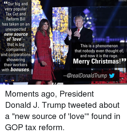 "Christmas, Love, and Memes: Our big and  very popular  Tax Cut and  Reform Bill  has taken on an  unexpected  new source  of love  that is big  companies  and corporations  showering  their workers  with bonuses  This is a phenomenon  that nobody even thought of,  and now it is the rage.  Merry Christmas!""  @reaDonaldTrumpゾ Moments ago, President Donald J. Trump tweeted about a ""new source of 'love'"" found in GOP tax reform."