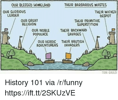 Invaders: OUR BLESSED HOMELAND  THEIR BARBAROUS WASTES  OUR GLORIOUS  LEADER  THEIR WICKED  DESPOT  OUR GREAT  RELIGION  THEIR PRIMITIVE  SUPERSTITION  OUR NOBLE  POPULACE  THEIR BACKWARD  SAVAGES !  OUR HEROIC THEIR BRUTISH  ADVENTURERS INVADERS  sin  TOM GAULD History 101 via /r/funny https://ift.tt/2SKUzVE