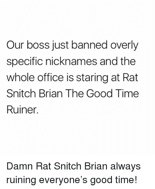Funny, Snitch, and Good: Our boss just banned overly  specific nicknames and the  whole office is staring at Rat  Snitch Brian The Good Time  Ruiner. Damn Rat Snitch Brian always ruining everyone's good time!
