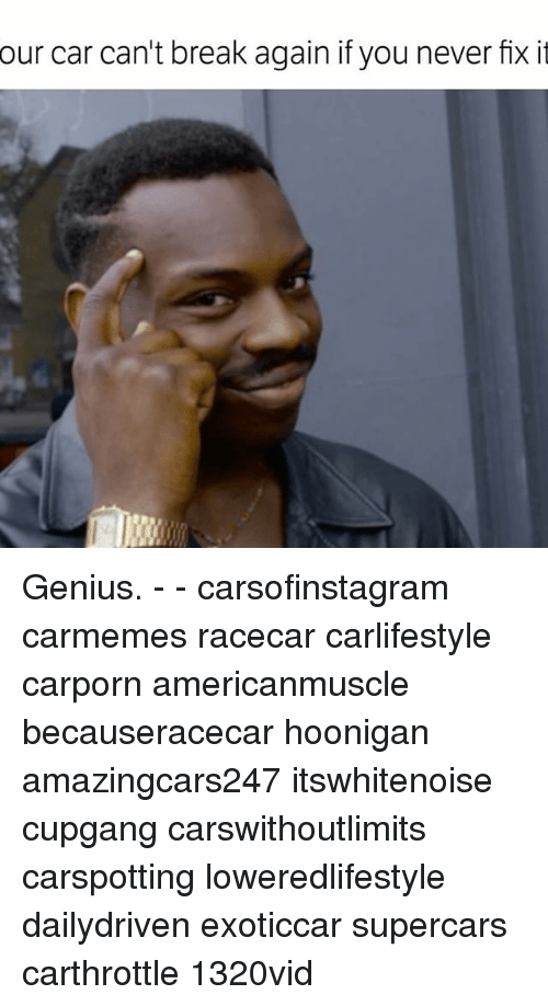 Memes, 🤖, and Car: our car can't break again if you never fix it Genius. - - carsofinstagram carmemes racecar carlifestyle carporn americanmuscle becauseracecar hoonigan amazingcars247 itswhitenoise cupgang carswithoutlimits carspotting loweredlifestyle dailydriven exoticcar supercars carthrottle 1320vid