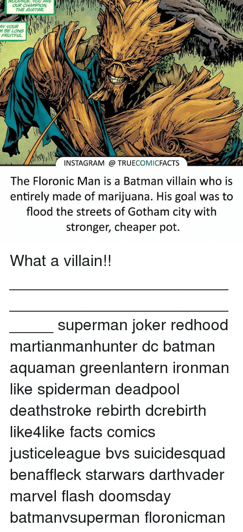 batman villains: OUR CHAMPION  THE AVATAR  AN NOUR  M BE LONG  FRUITFUL.  INSTAGRAM TRUE  COMIC  FACTS  The Floronic Man is a Batman villain who is  entirely made of marijuana. His goal was to  flood the streets of Gotham city with  stronger, cheaper pot. What a villain!! ⠀_______________________________________________________ superman joker redhood martianmanhunter dc batman aquaman greenlantern ironman like spiderman deadpool deathstroke rebirth dcrebirth like4like facts comics justiceleague bvs suicidesquad benaffleck starwars darthvader marvel flash doomsday batmanvsuperman floronicman