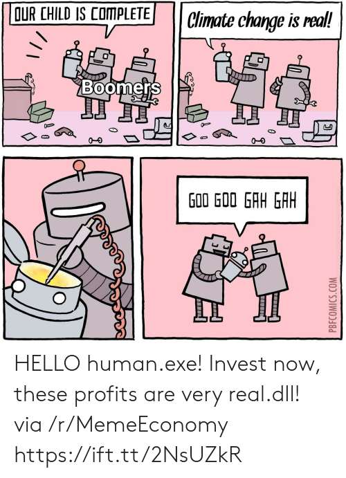 goo: OUR CHILD IS COMPLETE  Climate change is real!  Boomers  J  G00 GOO GAH GAH  PBFCOMICS.COM HELLO human.exe! Invest now, these profits are very real.dll! via /r/MemeEconomy https://ift.tt/2NsUZkR