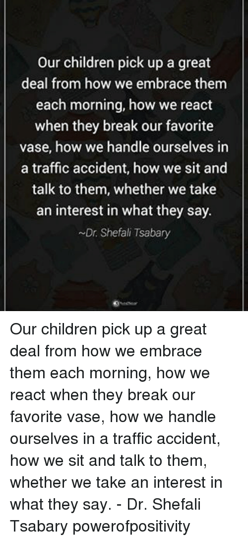 traffic accident: our children pick up a great  deal from how we embrace them  each morning, how we react  when they break our favorite  vase, how we handle ourselves in  a traffic accident, how we sit and  talk to them, whether we take  an interest in what they say.  ~Dr Shefali Tsabary Our children pick up a great deal from how we embrace them each morning, how we react when they break our favorite vase, how we handle ourselves in a traffic accident, how we sit and talk to them, whether we take an interest in what they say. - Dr. Shefali Tsabary powerofpositivity