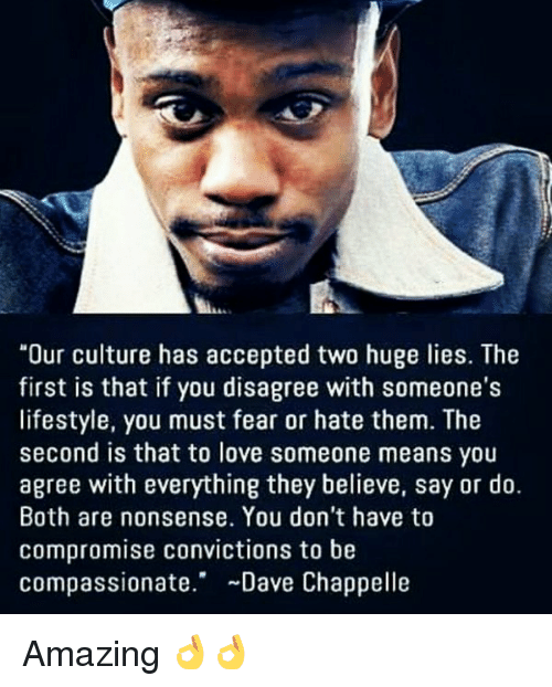 """Loving Someone Means: """"Our culture has accepted two huge lies. The  first is that if you disagree with someone's  lifestyle, you must fear or hate them. The  second is that to love someone means you  agree with everything they believe, say or do.  Both are nonsense. You don't have to  compromise convictions to be  Compassionate  Dave Chappelle Amazing 👌👌"""