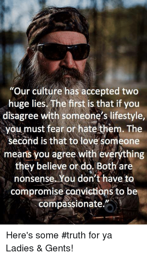 """Loving Someone Means: """"Our culture has accepted two  huge lies. The first is that if you  disagree with someone's lifestyle,  you must fear or hate them. The  second is that to love someone  means you agree with everything  they believe or do. Both are  nonsense. You don't have to  compromise canvictions to be  compassionate. Here's some #truth for ya Ladies & Gents!"""