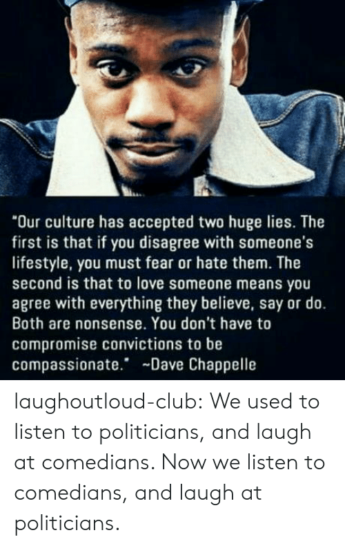 "comedians: ""Our culture has accepted two huge lies. The  first is that if you disagree with someone's  lifestyle, you must fear or hate them. The  second is that to love someone means you  agree with everything they believe, say or do.  Both are nonsense. You don't have to  compromise convictions to be  compassionate. Dave Chappelle laughoutloud-club:  We used to listen to politicians, and laugh at comedians. Now we listen to comedians, and laugh at politicians."