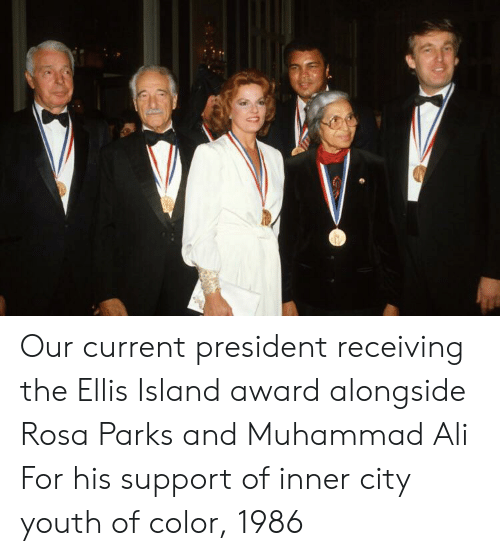 ellis island: Our current president receiving the Ellis Island award alongside Rosa Parks and Muhammad Ali For his support of inner city youth of color, 1986