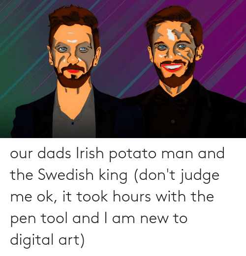 dads: our dads Irish potato man and the Swedish king (don't judge me ok, it took hours with the pen tool and I am new to digital art)