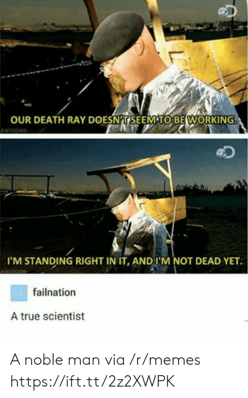 noble: OUR DEATH RAY DOESNT SEEM TO BE WORKING  AWESOME  I'M STANDING RIGHT IN IT, AND I'M NOT DEAD YET  wAfailnation  A true scientist  L A noble man via /r/memes https://ift.tt/2z2XWPK
