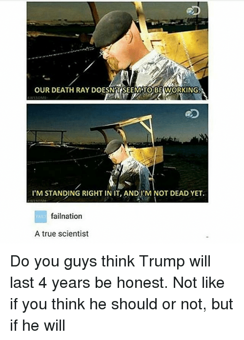 Memes, True, and Death: OUR DEATH RAY DOESNTSEEMTOBEWORKINGb  I'M STANDING RIGHT IN IT, ANDI M NOT DEAD YET.  failnation  A true scientist Do you guys think Trump will last 4 years be honest. Not like if you think he should or not, but if he will