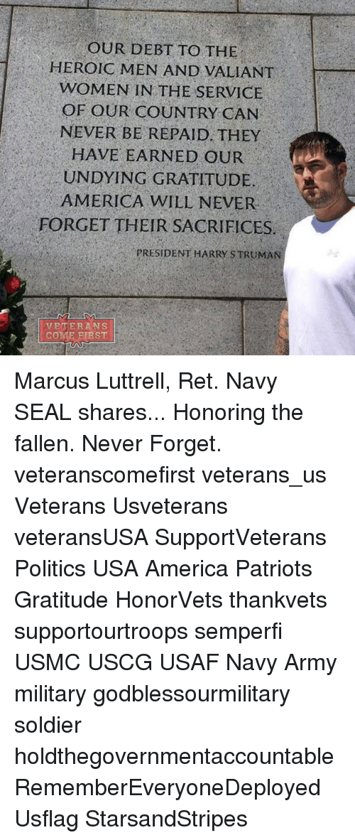 Memes, Soldiers, and Navy: OUR DEBT TO THE  HEROIC MEN AND VALIANT  WOMEN IN THE SERVICE  OF OUR COUNTRY CAN  NEVER BE REPAID. THEY  HAVE EARNED OUR  UNDYING GRATITUDE  AMERICA WILL NEVER  FORGET THEIR SACRIFICES  PRESIDENT HARRY STRUMAN  VETERANS  COME FIRST Marcus Luttrell, Ret. Navy SEAL shares... Honoring the fallen. Never Forget. veteranscomefirst veterans_us Veterans Usveterans veteransUSA SupportVeterans Politics USA America Patriots Gratitude HonorVets thankvets supportourtroops semperfi USMC USCG USAF Navy Army military godblessourmilitary soldier holdthegovernmentaccountable RememberEveryoneDeployed Usflag StarsandStripes