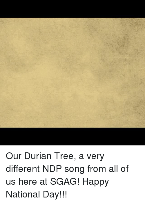 Memes, Happy, and Tree: Our Durian Tree, a very different NDP song from all of us here at SGAG! Happy National Day!!!
