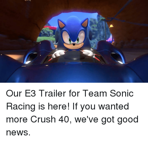 Crush, Dank, and News: Our E3 Trailer for Team Sonic Racing is here!   If you wanted more Crush 40, we've got good news.