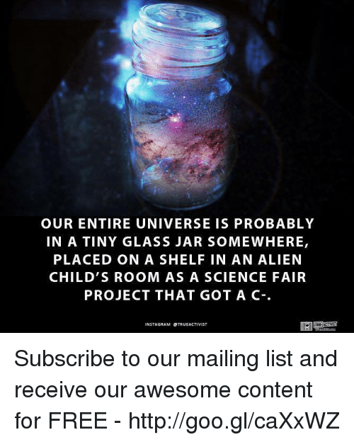 Memes, 🤖, and Glass: OUR ENTIRE UNIVERSE IS PROBABLY  IN A TINY GLASS JAR SOMEWHERE,  PLACED ON A SHELF IN AN ALIEN  CHILD'S ROOM AS A SCIENCE FAIR  PROJECT THAT GOT A C-.  NSTAGRAM OTRUEACTIVIST Subscribe to our mailing list and receive our awesome content for FREE - http://goo.gl/caXxWZ