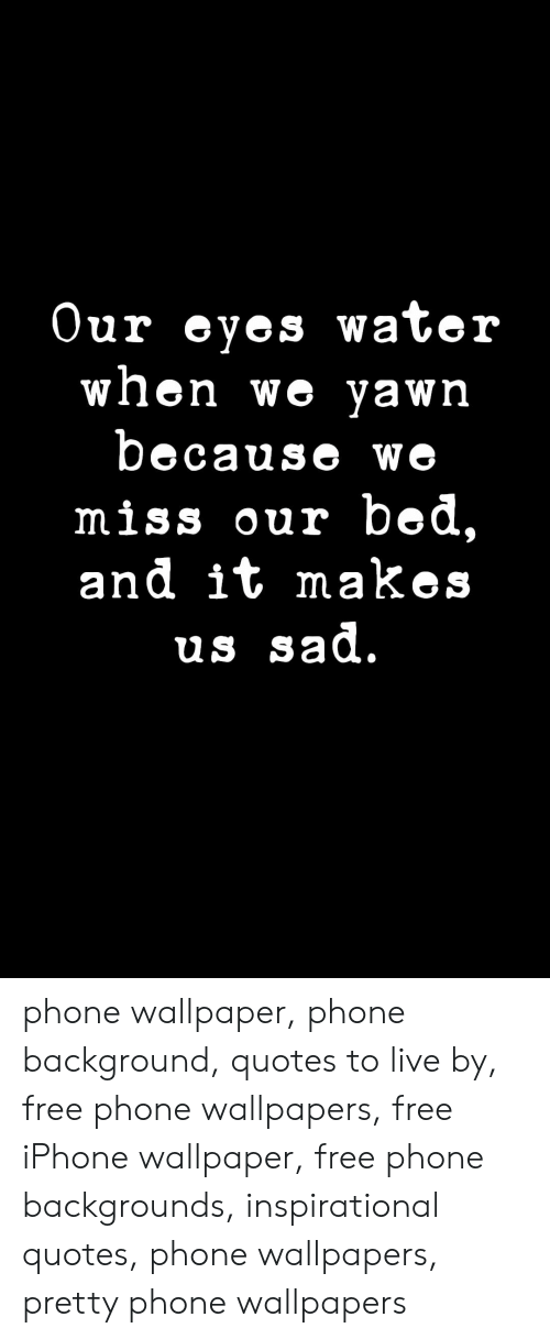 Wallpaper: Our eyes water  when we yawn  because we  miss our bed,  and it makes  us sad. phone wallpaper, phone background, quotes to live by, free phone wallpapers, free iPhone wallpaper, free phone backgrounds, inspirational quotes, phone wallpapers, pretty phone wallpapers