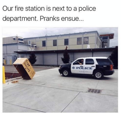 Dank, Fire, and Police: Our fire station is next to a police  department. Pranks ensue.  e POLICE