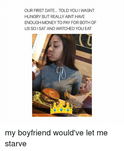 Hungry, Money, and Date: OUR FIRST DATE... TOLD YOUI WASNT  HUNGRY BUT REALLY AINT HAVE  ENOUGH MONEY TO PAY FOR BOTH OF  US SO ISAT AND WATCHED YOU EAT my boyfriend would've let me starve