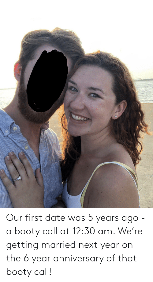 That Booty: Our first date was 5 years ago - a booty call at 12:30 am. We're getting married next year on the 6 year anniversary of that booty call!