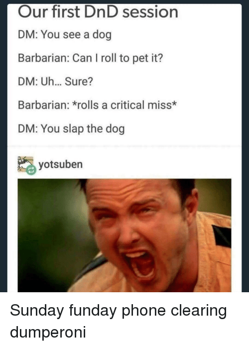 Sunday Funday: Our first DnD session  DM: You see a dog  Barbarian: Can I roll to pet it?  DM: Uh... Sure?  Barbarian: *rolls a critical miss*  DM: You slap the dog  yotsuben Sunday funday phone clearing dumperoni