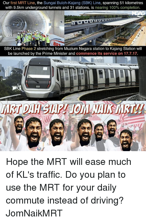 Anaconda, Driving, and Memes: Our  first MRT Line, the  Sungai Buloh-Kajang (SBK) Line, spanning 51 kilometres  with 9.5km underground tunnels and 31 stations, is nearing 100% completion.  SBK Line Phase 2 stretching from Muzium Negara station to Kajang Station will  be launched by the Prime Minister and commence its service on 17.7.17. Hope the MRT will ease much of KL's traffic. Do you plan to use the MRT for your daily commute instead of driving? JomNaikMRT
