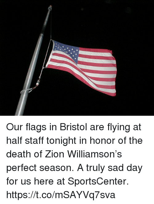 Bristol: Our flags in Bristol are flying at half staff tonight in honor of the death of Zion Williamson's perfect season. A truly sad day for us here at SportsCenter. https://t.co/mSAYVq7sva