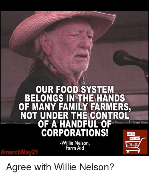 Family, Food, and Memes: OUR FOOD SYSTEM  BELONGS IN THE HANDS  OF MANY FAMILY FARMERS,  NOT UNDER THE CONTROL  OF A HANDFUL OF  CORPORATIONS!  4ARCH  AGAINST  Willie Nelson  MO Santo  Farm Aid  #march May 21 Agree with Willie Nelson?