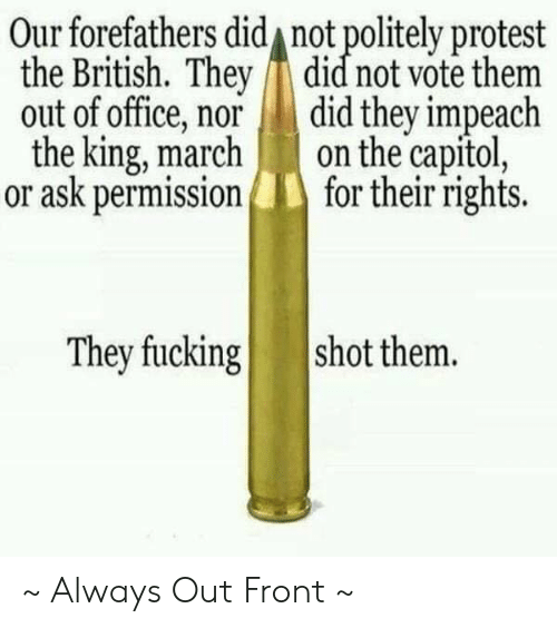impeach: Our forefathers did not politely protest  the British. They did not vote them  out of office, nor did they impeach  the king, marchon the capitol,  or ask permissionfor their rights.  They fucking  shot them. ~ Always Out Front ~