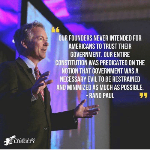 Memes, Rand Paul, and Constitution: OUR FOUNDERS NEVER INTENDED FOR  AMERICANS TO TRUST THEIR  GOVERNMENT. OUR ENTIRE  CONSTITUTION WAS PREDICATED ON THE  NOTION THAT GOVERNMENT WAS A  NECESSARY EVIL TO BE RESTRAINED  AND MINIMIZED AS MUCH AS POSSIBLE  -RAND PAUL  UNG AMERICANS  LIBERTY