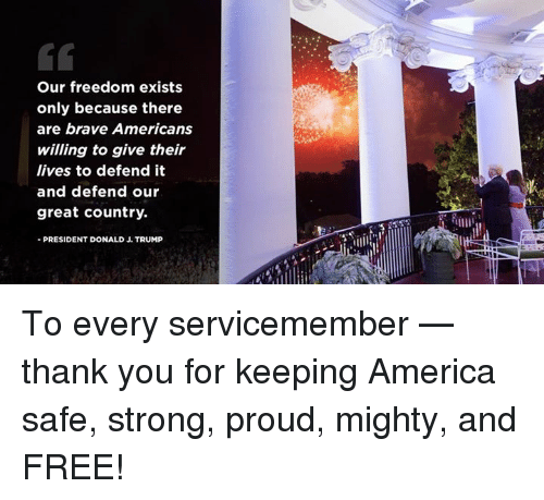 America, Thank You, and Brave: Our freedom exists  only because there  are brave Americans  willing to give their  lives to defend it  and defend our  great country.  - PRESIDENT DONALD J. TRUMP To every servicemember — thank you for keeping America safe, strong, proud, mighty, and FREE!