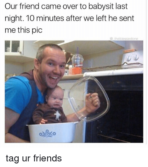 Babysiter: Our friend came over to babysit last  night. 10 minutes after we left he sent  me this pic  theblesse done tag ur friends