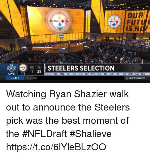 Nfl, Best, and Live: OUR  FUTL  +  RD PK  1 28  STEELERS SELECTION  DRAFT  LIVE PIT  NEXT JAX MIN NE PHI RD2 CLE NYG CLE IND IND TB CHI DEN OAK MIA  DRAFT RD 1 U) Watching Ryan Shazier walk out to announce the Steelers pick was the best moment of the #NFLDraft  #Shalieve https://t.co/6lYleBLzOO
