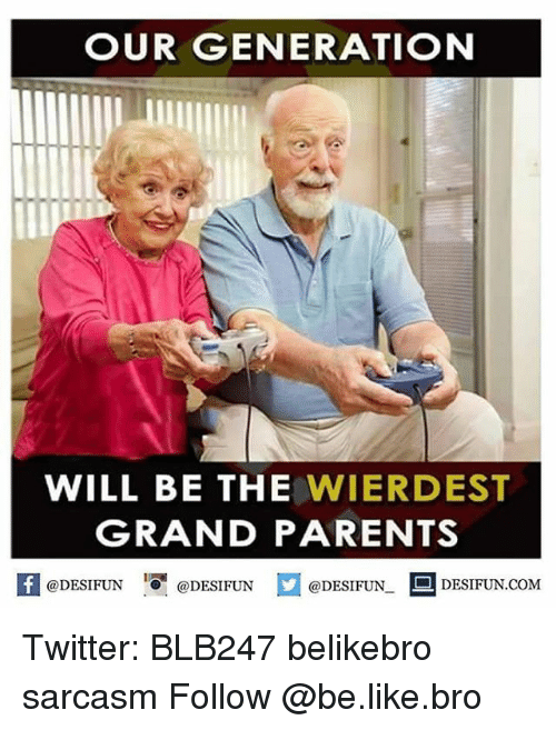 Grandparent: OUR GENERATION  WILL BE THE  WIER DEST  GRANDPARENTS  @DESIFUN  DESIFUN COM  @DESIFUN  @DESIFUN. Twitter: BLB247 belikebro sarcasm Follow @be.like.bro