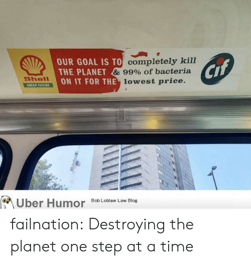 at-a-time: OUR GOAL IS TO completely kill  THE PLANET & 99% of bacteria  ON IT FOR THE lowest price.  Cif  Shell  GREEN FUTURE  Uber Humor  Bob Loblaw Law Blog failnation:  Destroying the planet one step at a time