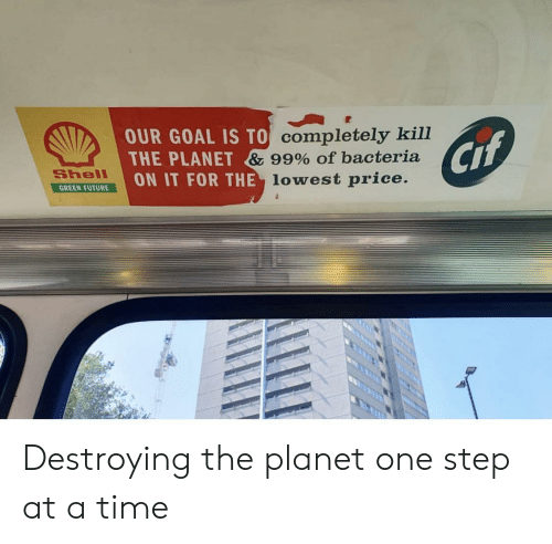 one step at a time: OUR GOAL IS TO Completely kill  THE PLANET & 99% of bacteria  ON IT FOR THE lowest price.  Cif  Shell  GREEN FUTURE Destroying the planet one step at a time