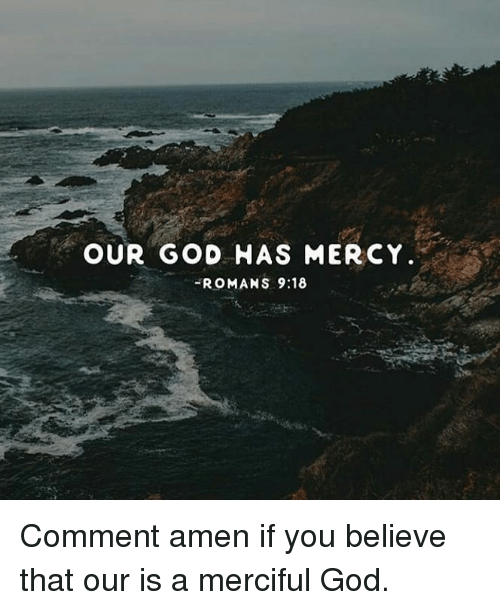 romans: OUR GOD HAS MERCY  ROMANS 9:18 Comment amen if you believe that our is a merciful God.
